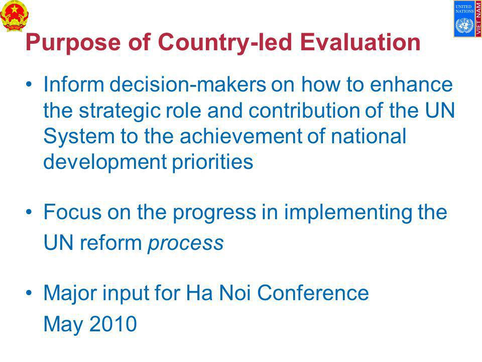 Purpose of Country-led Evaluation Inform decision-makers on how to enhance the strategic role and contribution of the UN System to the achievement of national development priorities Focus on the progress in implementing the UN reform process Major input for Ha Noi Conference May 2010