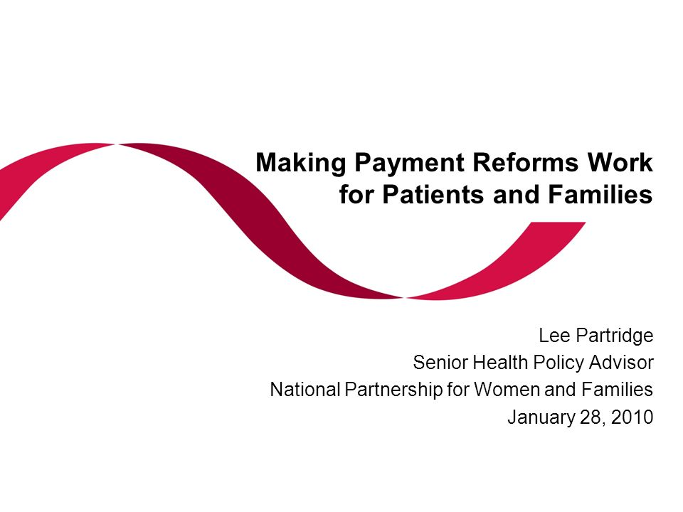 Making Payment Reforms Work for Patients and Families Lee Partridge Senior Health Policy Advisor National Partnership for Women and Families January 2