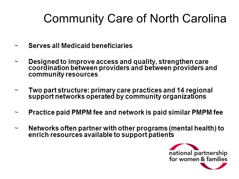 Community Care of North Carolina ~Serves all Medicaid beneficiaries ~Designed to improve access and quality, strengthen care coordination between providers and between providers and community resources ~Two part structure: primary care practices and 14 regional support networks operated by community organizations ~Practice paid PMPM fee and network is paid similar PMPM fee ~Networks often partner with other programs (mental health) to enrich resources available to support patients