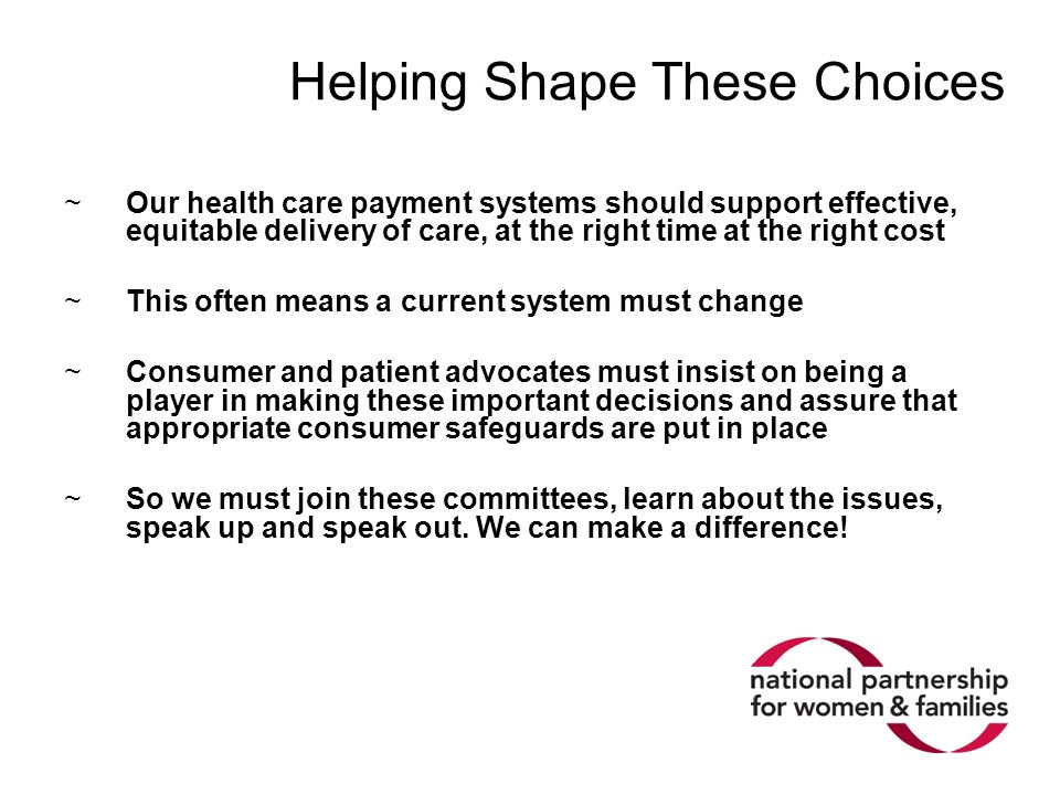 Helping Shape These Choices ~Our health care payment systems should support effective, equitable delivery of care, at the right time at the right cost