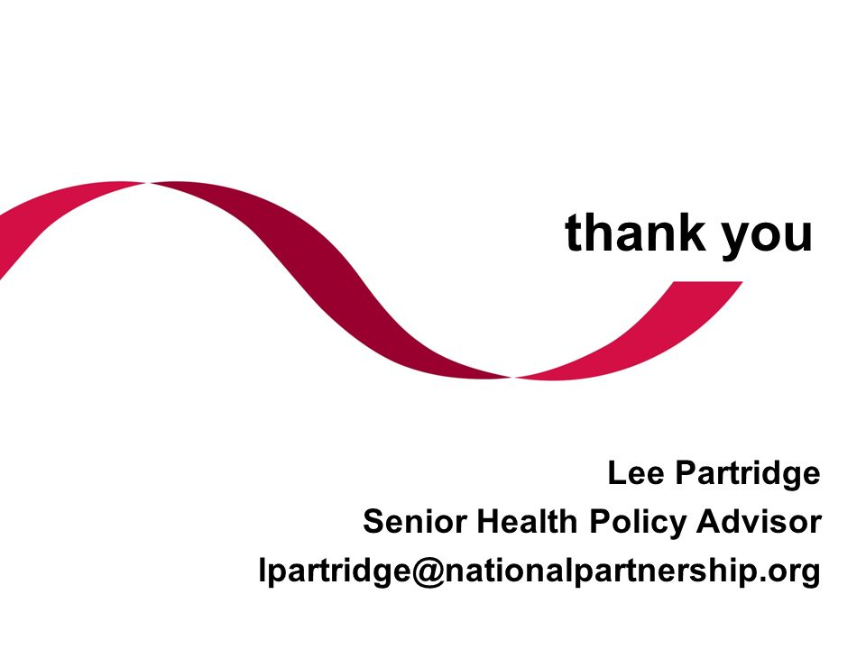 thank you Lee Partridge Senior Health Policy Advisor lpartridge@nationalpartnership.org