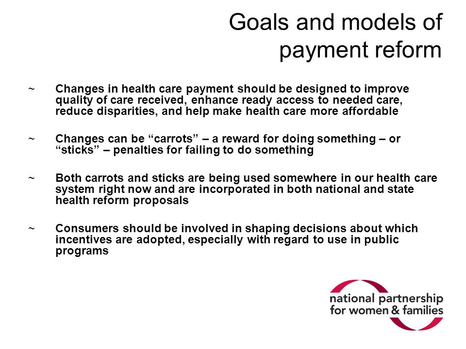 Goals and models of payment reform ~Changes in health care payment should be designed to improve quality of care received, enhance ready access to nee