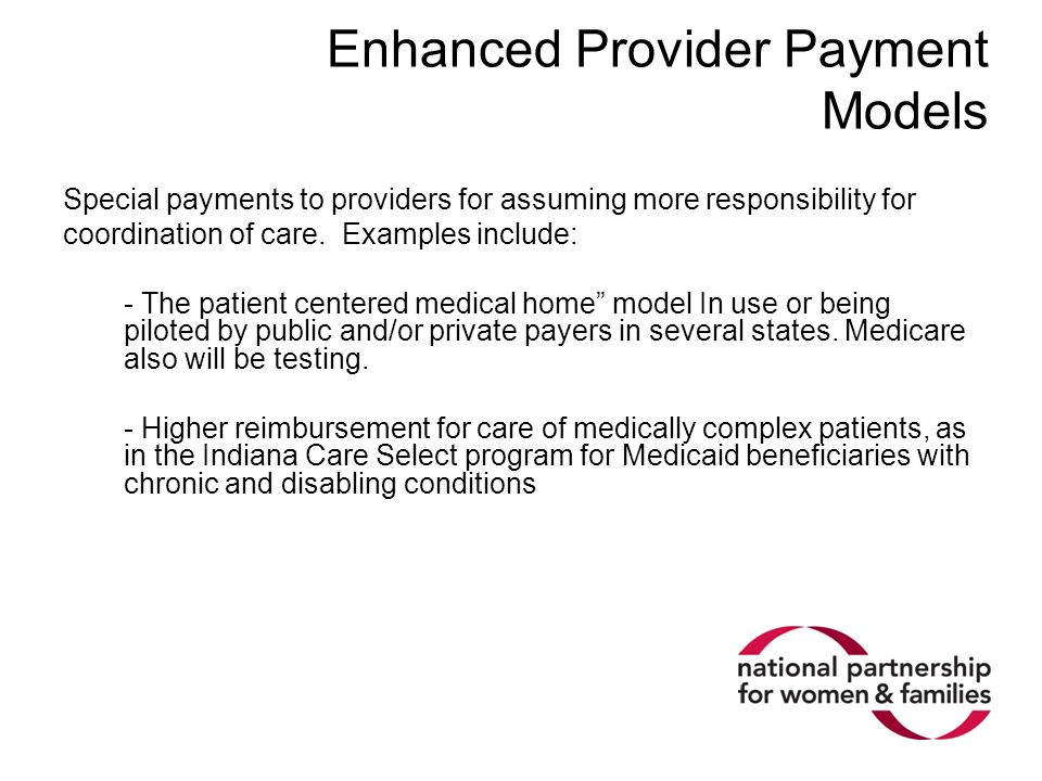 Enhanced Provider Payment Models Special payments to providers for assuming more responsibility for coordination of care. Examples include: - The pati