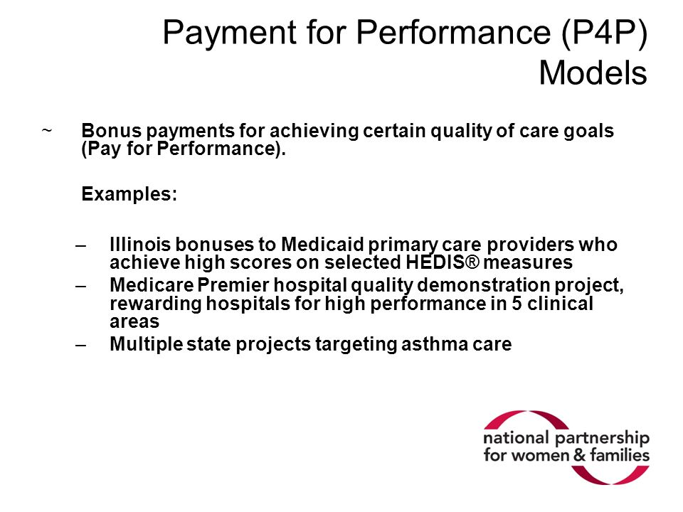Payment for Performance (P4P) Models ~Bonus payments for achieving certain quality of care goals (Pay for Performance). Examples: –Illinois bonuses to