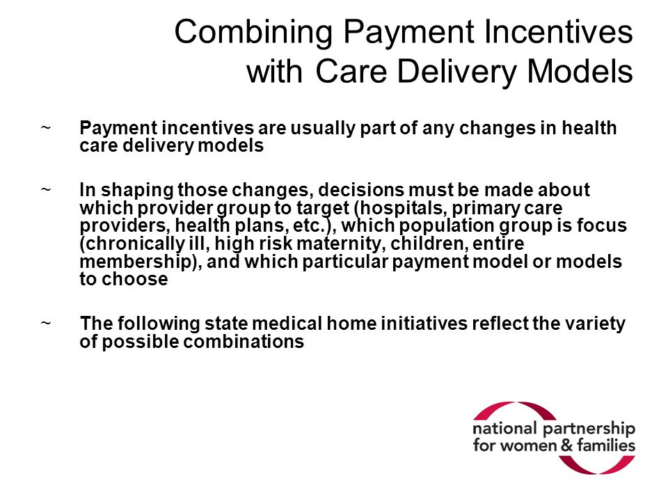 Combining Payment Incentives with Care Delivery Models ~Payment incentives are usually part of any changes in health care delivery models ~In shaping those changes, decisions must be made about which provider group to target (hospitals, primary care providers, health plans, etc.), which population group is focus (chronically ill, high risk maternity, children, entire membership), and which particular payment model or models to choose ~The following state medical home initiatives reflect the variety of possible combinations