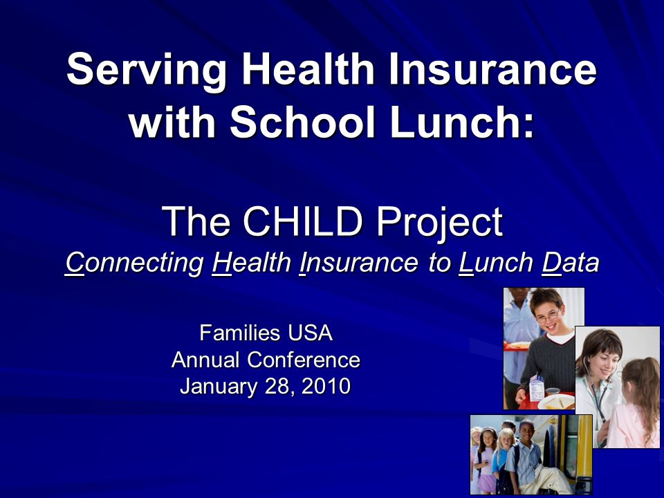 Serving Health Insurance with School Lunch: The CHILD Project Connecting Health Insurance to Lunch Data Families USA Annual Conference January 28, 2010