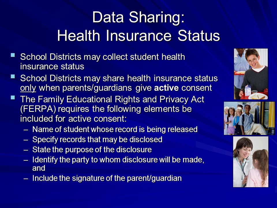 Data Sharing: Health Insurance Status School Districts may collect student health insurance status School Districts may collect student health insurance status School Districts may share health insurance status only when parents/guardians give active consent School Districts may share health insurance status only when parents/guardians give active consent The Family Educational Rights and Privacy Act (FERPA) requires the following elements be included for active consent: The Family Educational Rights and Privacy Act (FERPA) requires the following elements be included for active consent: –Name of student whose record is being released –Specify records that may be disclosed –State the purpose of the disclosure –Identify the party to whom disclosure will be made, and –Include the signature of the parent/guardian