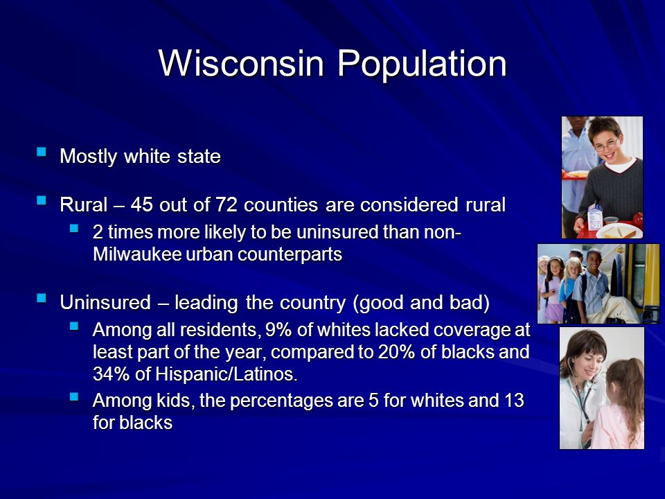 Wisconsin Population Mostly white state Mostly white state Rural – 45 out of 72 counties are considered rural Rural – 45 out of 72 counties are considered rural 2 times more likely to be uninsured than non- Milwaukee urban counterparts 2 times more likely to be uninsured than non- Milwaukee urban counterparts Uninsured – leading the country (good and bad) Uninsured – leading the country (good and bad) Among all residents, 9% of whites lacked coverage at least part of the year, compared to 20% of blacks and 34% of Hispanic/Latinos.