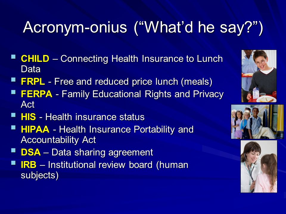 Acronym-onius (Whatd he say ) CHILD – Connecting Health Insurance to Lunch Data CHILD – Connecting Health Insurance to Lunch Data FRPL - Free and reduced price lunch (meals) FRPL - Free and reduced price lunch (meals) FERPA - Family Educational Rights and Privacy Act FERPA - Family Educational Rights and Privacy Act HIS - Health insurance status HIS - Health insurance status HIPAA - Health Insurance Portability and Accountability Act HIPAA - Health Insurance Portability and Accountability Act DSA – Data sharing agreement DSA – Data sharing agreement IRB – Institutional review board (human subjects) IRB – Institutional review board (human subjects)
