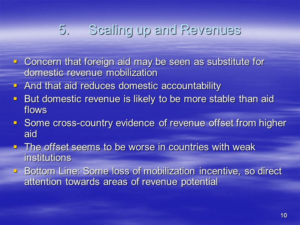 10 5.Scaling up and Revenues Concern that foreign aid may be seen as substitute for domestic revenue mobilization Concern that foreign aid may be seen as substitute for domestic revenue mobilization And that aid reduces domestic accountability And that aid reduces domestic accountability But domestic revenue is likely to be more stable than aid flows But domestic revenue is likely to be more stable than aid flows Some cross-country evidence of revenue offset from higher aid Some cross-country evidence of revenue offset from higher aid The offset seems to be worse in countries with weak institutions The offset seems to be worse in countries with weak institutions Bottom Line: Some loss of mobilization incentive, so direct attention towards areas of revenue potential Bottom Line: Some loss of mobilization incentive, so direct attention towards areas of revenue potential