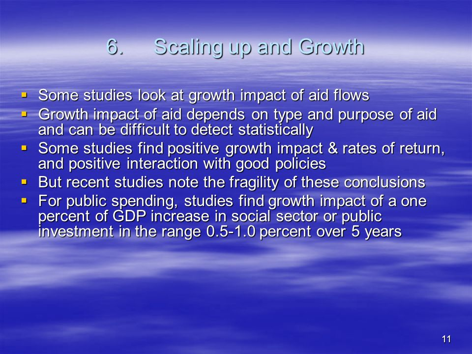 11 6.Scaling up and Growth Some studies look at growth impact of aid flows Some studies look at growth impact of aid flows Growth impact of aid depends on type and purpose of aid and can be difficult to detect statistically Growth impact of aid depends on type and purpose of aid and can be difficult to detect statistically Some studies find positive growth impact & rates of return, and positive interaction with good policies Some studies find positive growth impact & rates of return, and positive interaction with good policies But recent studies note the fragility of these conclusions But recent studies note the fragility of these conclusions For public spending, studies find growth impact of a one percent of GDP increase in social sector or public investment in the range 0.5-1.0 percent over 5 years For public spending, studies find growth impact of a one percent of GDP increase in social sector or public investment in the range 0.5-1.0 percent over 5 years