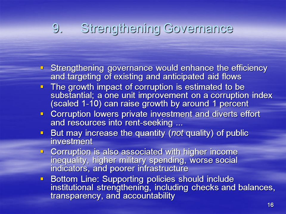 16 9.Strengthening Governance Strengthening governance would enhance the efficiency and targeting of existing and anticipated aid flows Strengthening governance would enhance the efficiency and targeting of existing and anticipated aid flows The growth impact of corruption is estimated to be substantial; a one unit improvement on a corruption index (scaled 1-10) can raise growth by around 1 percent The growth impact of corruption is estimated to be substantial; a one unit improvement on a corruption index (scaled 1-10) can raise growth by around 1 percent Corruption lowers private investment and diverts effort and resources into rent-seeking...