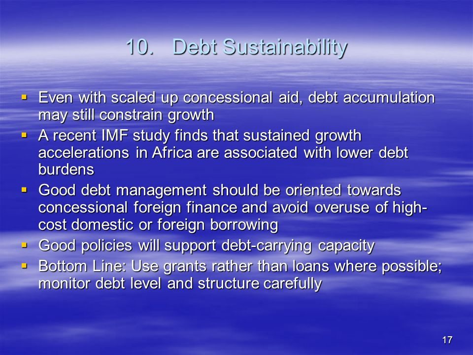 17 10.Debt Sustainability Even with scaled up concessional aid, debt accumulation may still constrain growth Even with scaled up concessional aid, debt accumulation may still constrain growth A recent IMF study finds that sustained growth accelerations in Africa are associated with lower debt burdens A recent IMF study finds that sustained growth accelerations in Africa are associated with lower debt burdens Good debt management should be oriented towards concessional foreign finance and avoid overuse of high- cost domestic or foreign borrowing Good debt management should be oriented towards concessional foreign finance and avoid overuse of high- cost domestic or foreign borrowing Good policies will support debt-carrying capacity Good policies will support debt-carrying capacity Bottom Line: Use grants rather than loans where possible; monitor debt level and structure carefully Bottom Line: Use grants rather than loans where possible; monitor debt level and structure carefully