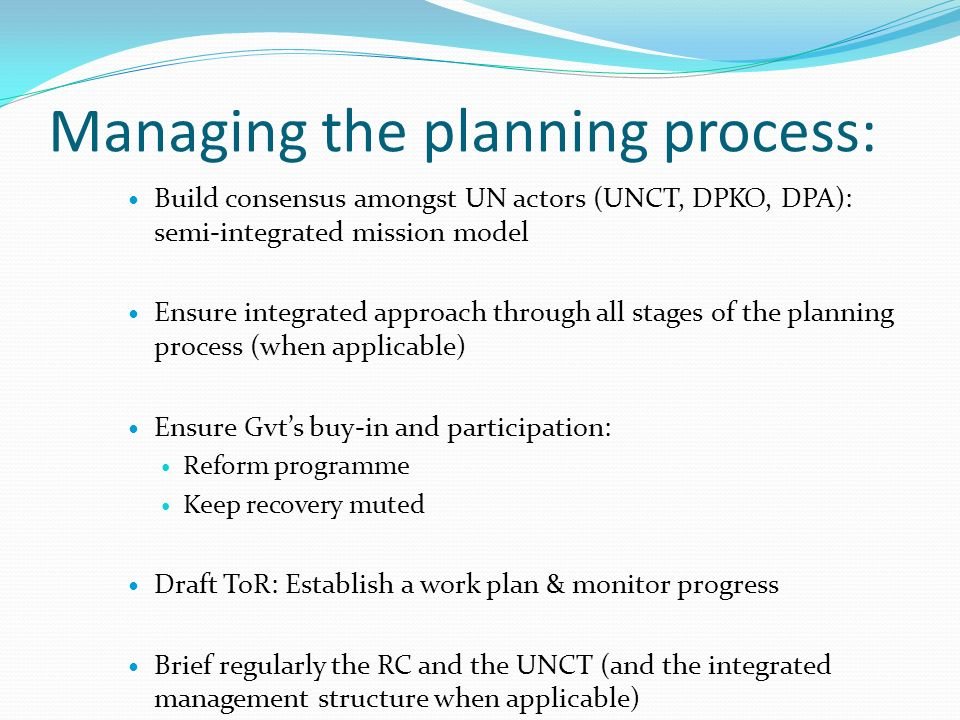 Managing the planning process: Build consensus amongst UN actors (UNCT, DPKO, DPA): semi-integrated mission model Ensure integrated approach through all stages of the planning process (when applicable) Ensure Gvts buy-in and participation: Reform programme Keep recovery muted Draft ToR: Establish a work plan & monitor progress Brief regularly the RC and the UNCT (and the integrated management structure when applicable)