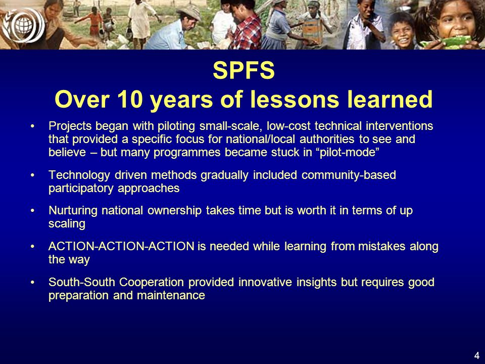4 SPFS Over 10 years of lessons learned Projects began with piloting small-scale, low-cost technical interventions that provided a specific focus for national/local authorities to see and believe – but many programmes became stuck in pilot-mode Technology driven methods gradually included community-based participatory approaches Nurturing national ownership takes time but is worth it in terms of up scaling ACTION-ACTION-ACTION is needed while learning from mistakes along the way South-South Cooperation provided innovative insights but requires good preparation and maintenance