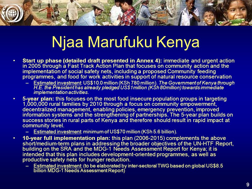 9 Njaa Marufuku Kenya Start up phase (detailed draft presented in Annex 4): immediate and urgent action in 2005 through a Fast Track Action Plan that focuses on community action and the implementation of social safety nets, including a proposed Community feeding programmes, and food for work activities in support of natural resource conservation –Estimated investment: US$10.0 million (KSh 780 million).