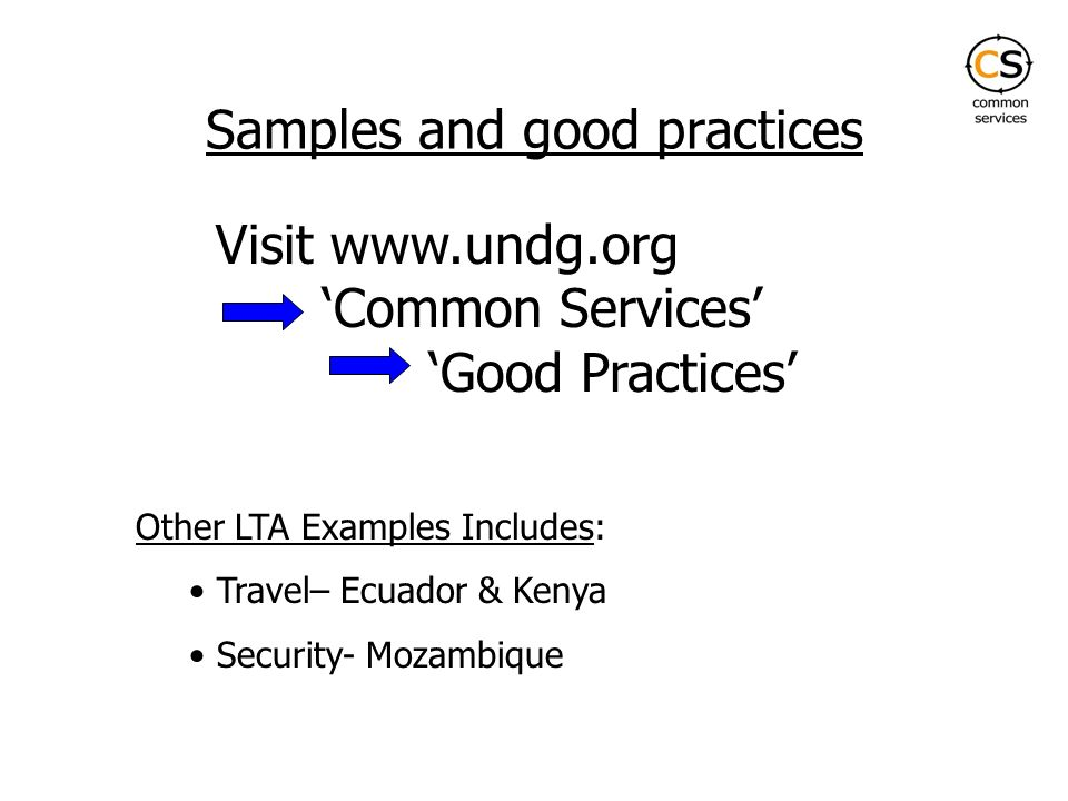 Samples and good practices Visit www.undg.org Common Services Good Practices Other LTA Examples Includes: Travel– Ecuador & Kenya Security- Mozambique