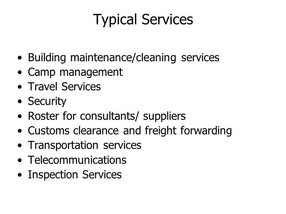 Typical Services Building maintenance/cleaning services Camp management Travel Services Security Roster for consultants/ suppliers Customs clearance and freight forwarding Transportation services Telecommunications Inspection Services