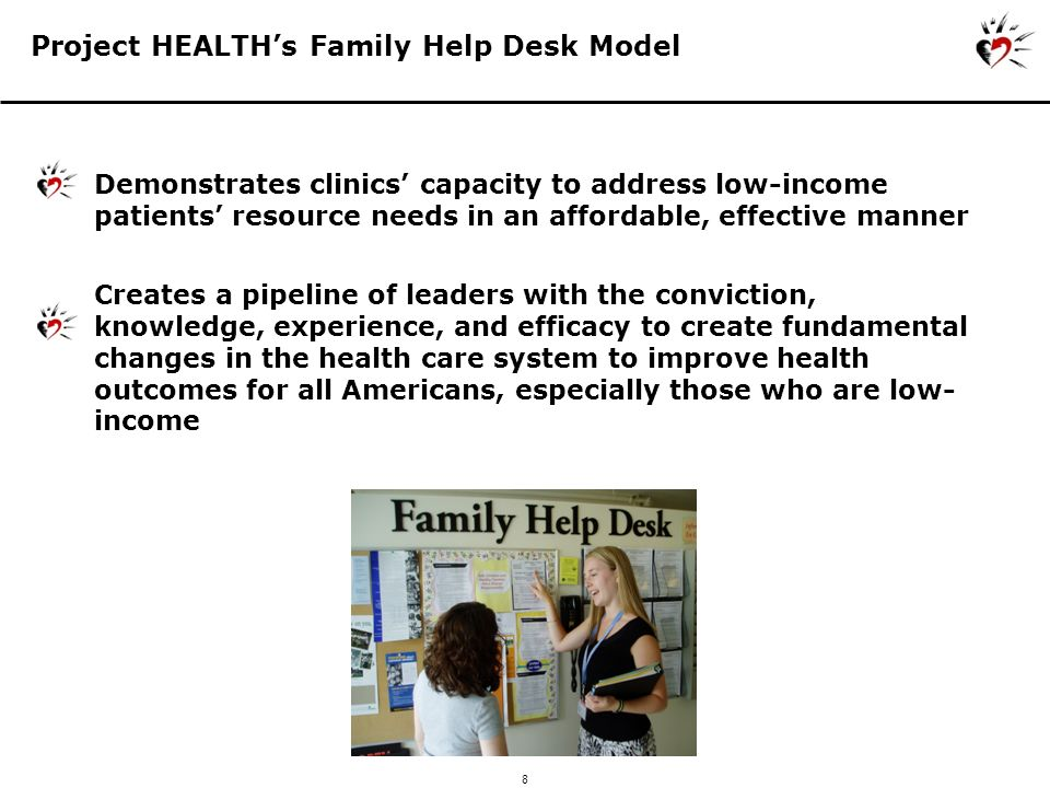 9 Project HEALTH Family Help Desk Health Care providers prescribe Family Help Desk to patients Patients walk by Family Help Desk & seek assistance Intake with clients with clients Follow-up with clients Close loop with providers about patients needs, resources provided Connect to community resources