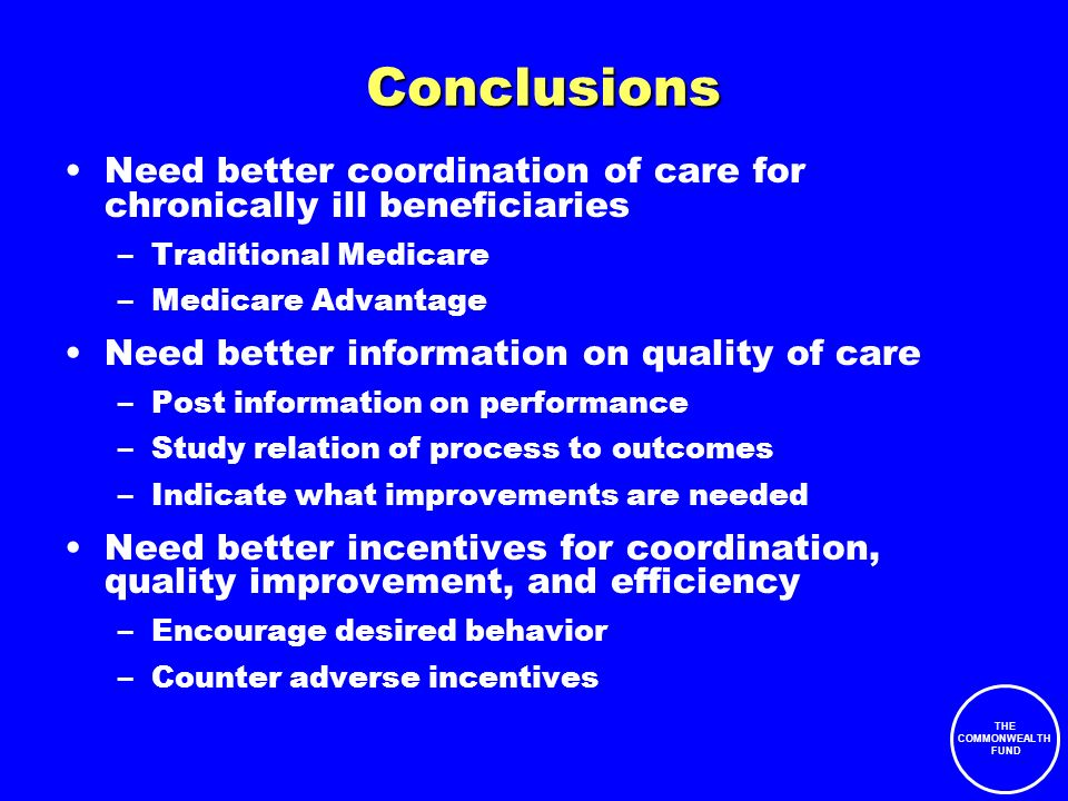 THE COMMONWEALTH FUND Conclusions Need better coordination of care for chronically ill beneficiaries –Traditional Medicare –Medicare Advantage Need better information on quality of care –Post information on performance –Study relation of process to outcomes –Indicate what improvements are needed Need better incentives for coordination, quality improvement, and efficiency –Encourage desired behavior –Counter adverse incentives
