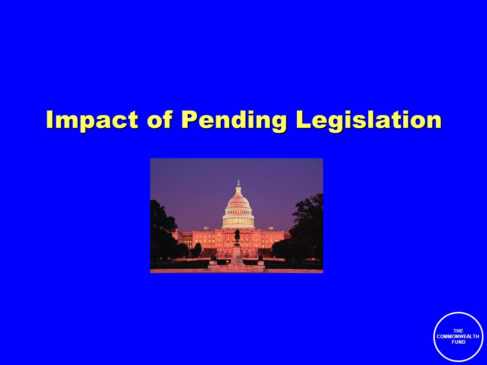 THE COMMONWEALTH FUND Impact of Pending Legislation