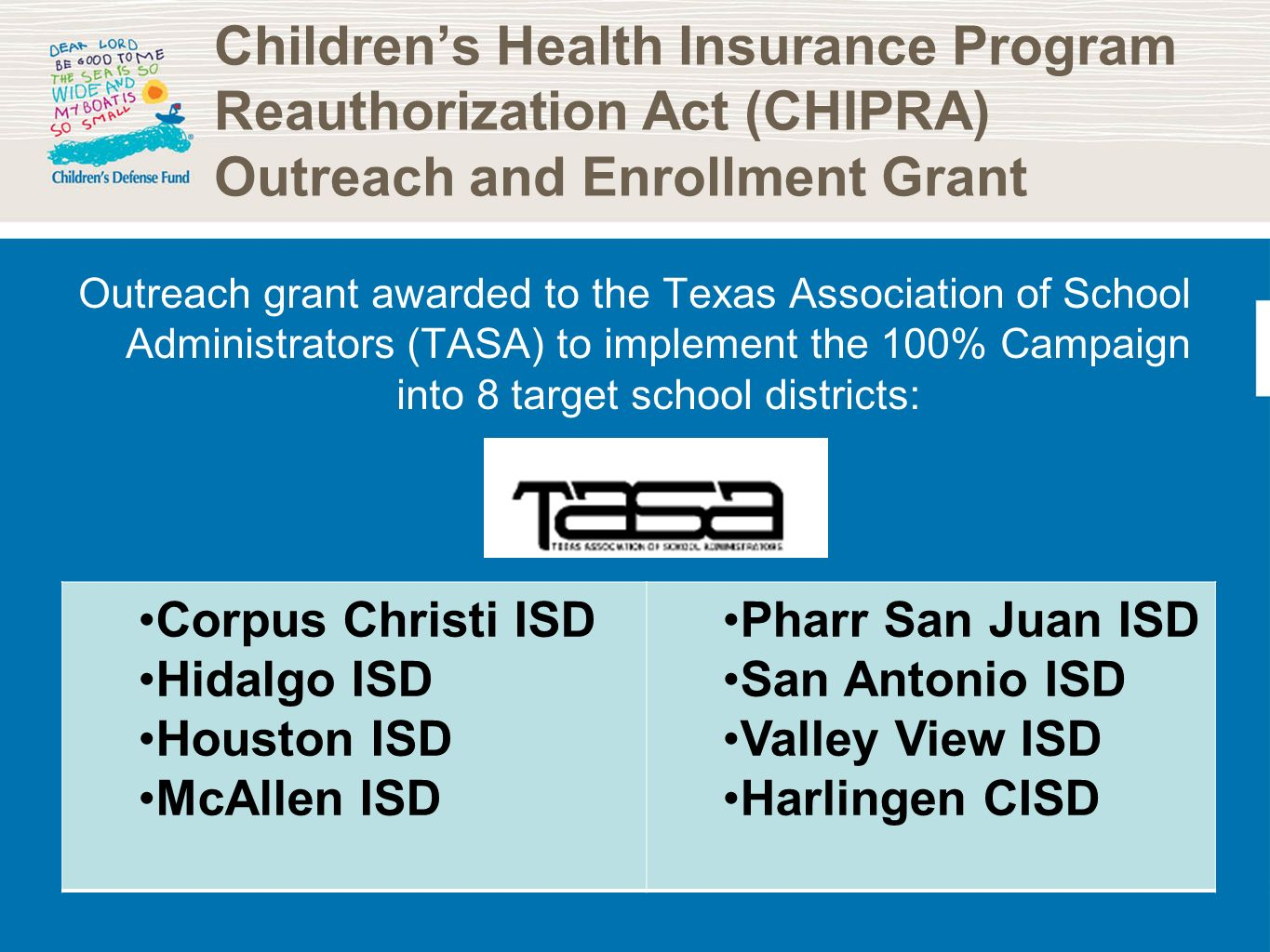 Childrens Health Insurance Program Reauthorization Act (CHIPRA) Outreach and Enrollment Grant Outreach grant awarded to the Texas Association of School Administrators (TASA) to implement the 100% Campaign into 8 target school districts: Corpus Christi ISD Hidalgo ISD Houston ISD McAllen ISD Pharr San Juan ISD San Antonio ISD Valley View ISD Harlingen CISD