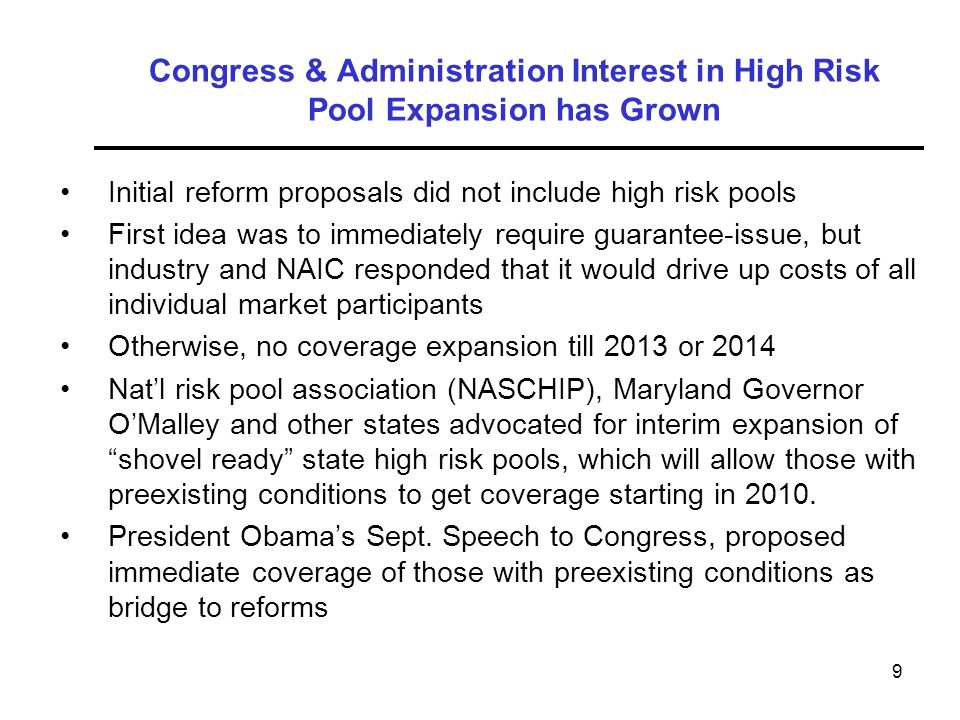 9 Congress & Administration Interest in High Risk Pool Expansion has Grown Initial reform proposals did not include high risk pools First idea was to immediately require guarantee-issue, but industry and NAIC responded that it would drive up costs of all individual market participants Otherwise, no coverage expansion till 2013 or 2014 Natl risk pool association (NASCHIP), Maryland Governor OMalley and other states advocated for interim expansion of shovel ready state high risk pools, which will allow those with preexisting conditions to get coverage starting in 2010.