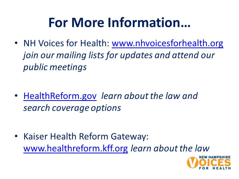For More Information… NH Voices for Health: www.nhvoicesforhealth.org join our mailing lists for updates and attend our public meetingswww.nhvoicesforhealth.org HealthReform.gov learn about the law and search coverage options HealthReform.gov Kaiser Health Reform Gateway: www.healthreform.kff.org learn about the law www.healthreform.kff.org