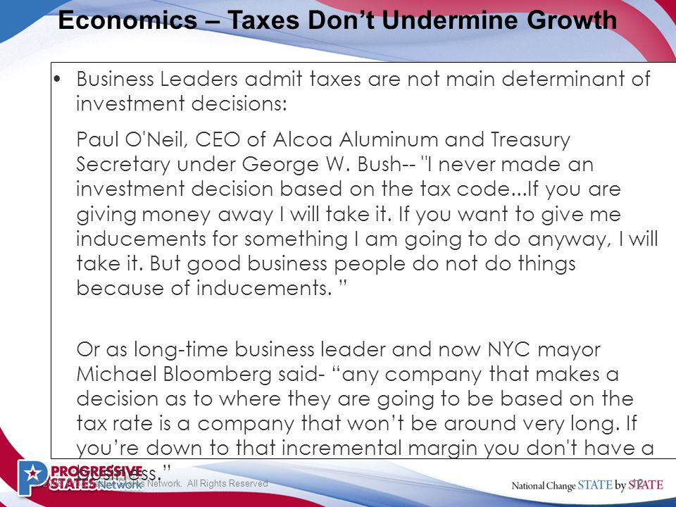 12 © 2008 Progressive States Network. All Rights Reserved Business Leaders admit taxes are not main determinant of investment decisions: Paul O'Neil,