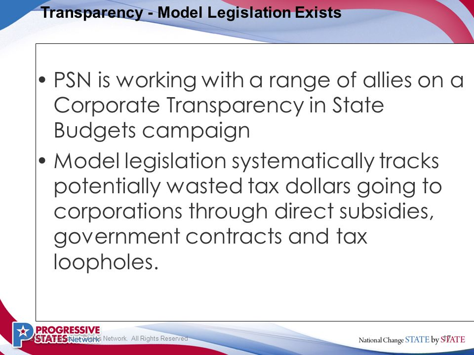 17 © 2008 Progressive States Network. All Rights Reserved PSN is working with a range of allies on a Corporate Transparency in State Budgets campaign