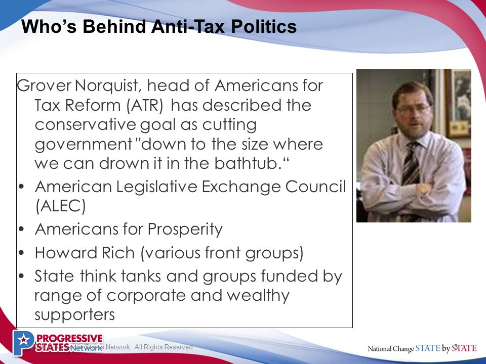 3 © 2008 Progressive States Network. All Rights Reserved Grover Norquist, head of Americans for Tax Reform (ATR) has described the conservative goal a