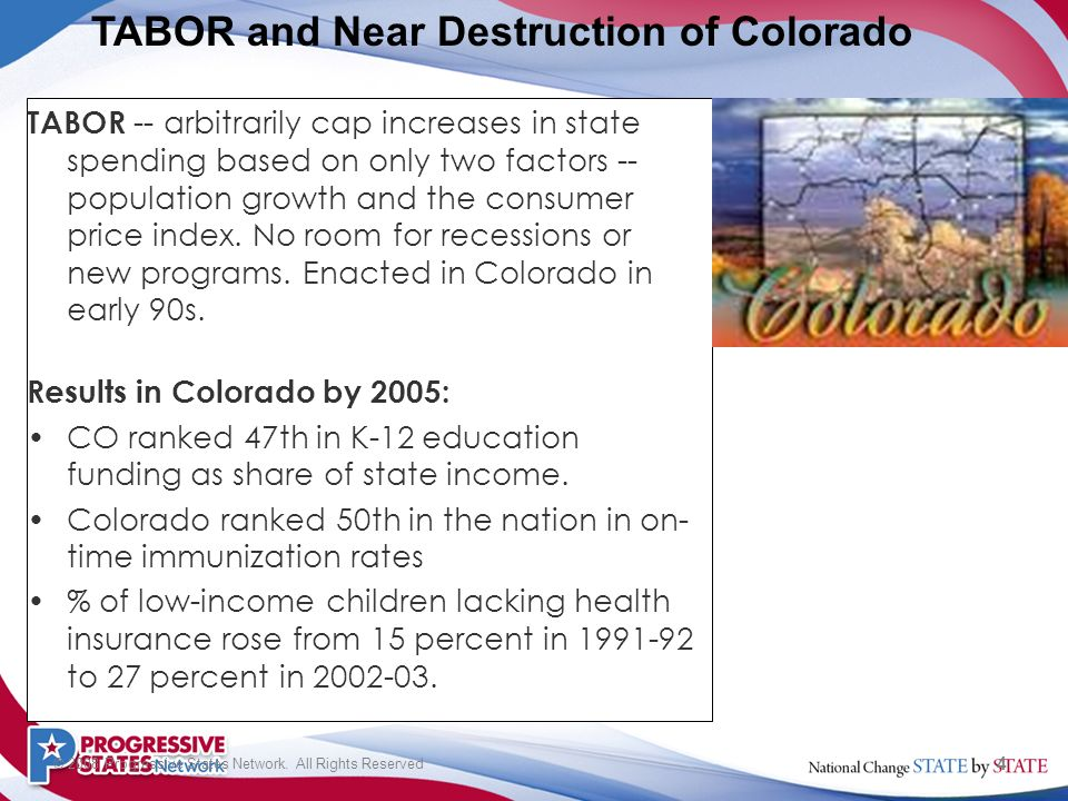 4 © 2008 Progressive States Network. All Rights Reserved TABOR -- arbitrarily cap increases in state spending based on only two factors -- population