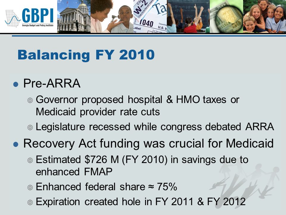 Balancing FY 2010 Pre-ARRA Governor proposed hospital & HMO taxes or Medicaid provider rate cuts Legislature recessed while congress debated ARRA Recovery Act funding was crucial for Medicaid Estimated $726 M (FY 2010) in savings due to enhanced FMAP Enhanced federal share 75% Expiration created hole in FY 2011 & FY 2012