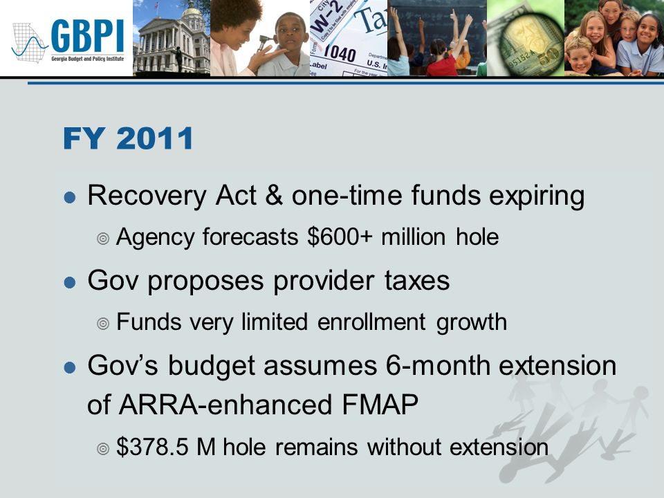 FY 2011 Recovery Act & one-time funds expiring Agency forecasts $600+ million hole Gov proposes provider taxes Funds very limited enrollment growth Go