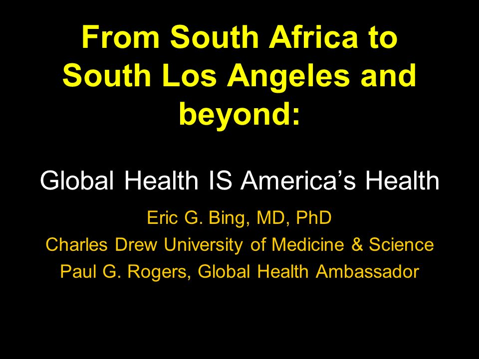 From South Africa to South Los Angeles and beyond: Global Health IS Americas Health Eric G.