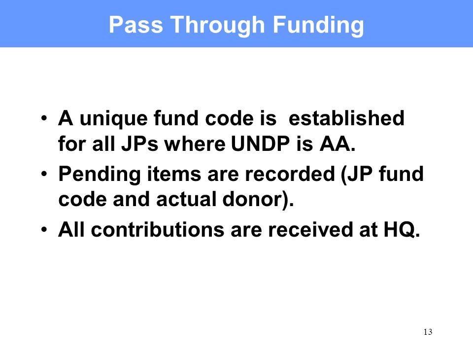 13 Pass Through Funding A unique fund code is established for all JPs where UNDP is AA. Pending items are recorded (JP fund code and actual donor). Al