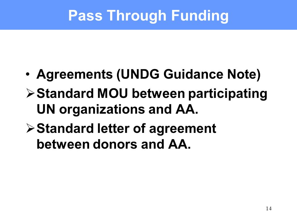 14 Pass Through Funding Agreements (UNDG Guidance Note) Standard MOU between participating UN organizations and AA. Standard letter of agreement betwe