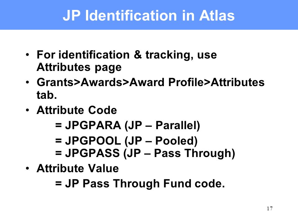 17 JP Identification in Atlas For identification & tracking, use Attributes page Grants>Awards>Award Profile>Attributes tab. Attribute Code = JPGPARA
