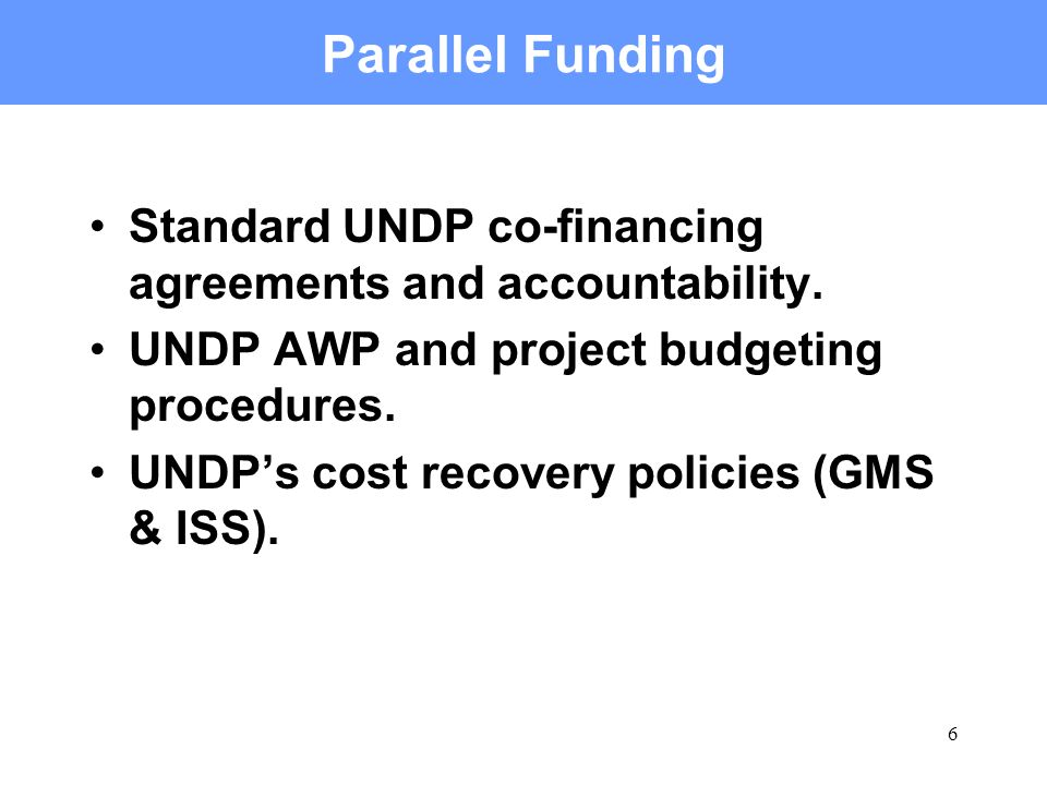 6 Parallel Funding Standard UNDP co-financing agreements and accountability. UNDP AWP and project budgeting procedures. UNDPs cost recovery policies (