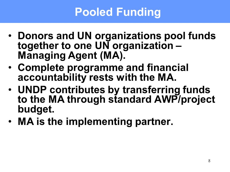 8 Pooled Funding Donors and UN organizations pool funds together to one UN organization – Managing Agent (MA). Complete programme and financial accoun