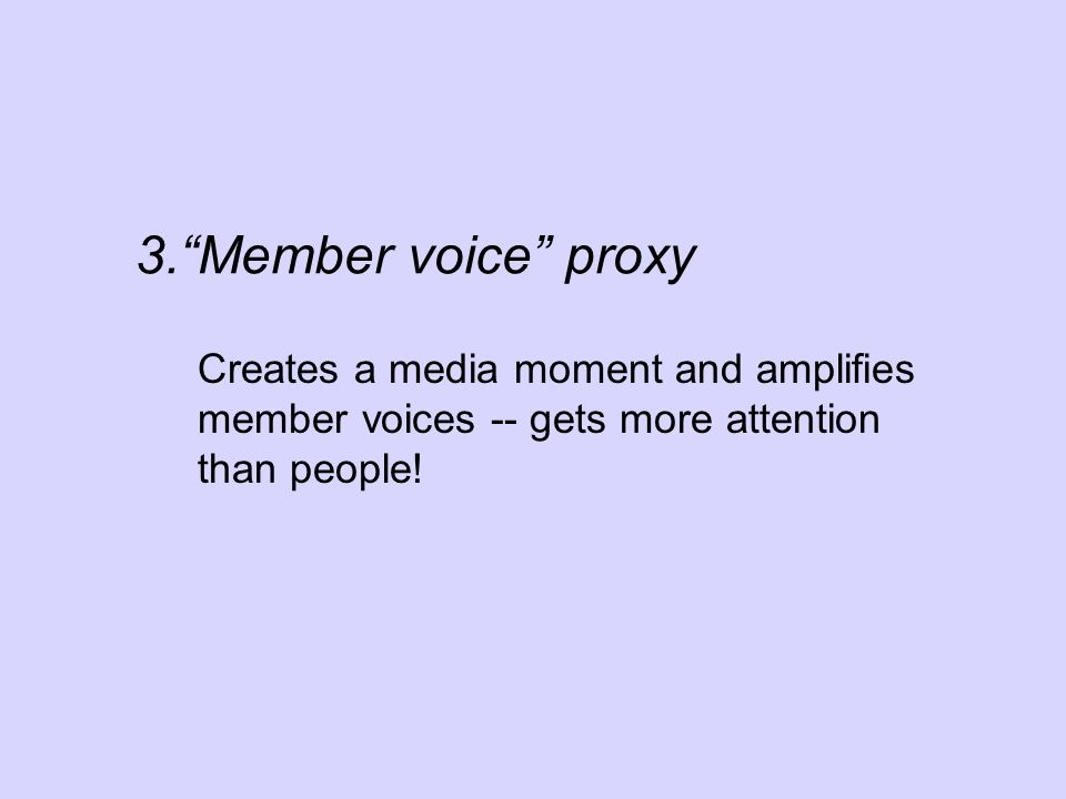 Creates a media moment and amplifies member voices -- gets more attention than people! 3.Member voice proxy