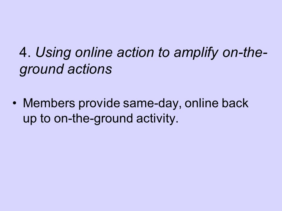 4. Using online action to amplify on-the- ground actions Members provide same-day, online back up to on-the-ground activity.