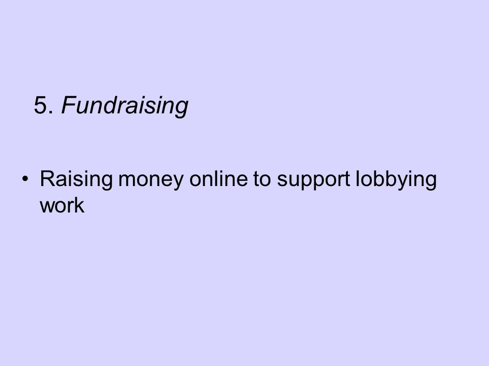 5. Fundraising Raising money online to support lobbying work
