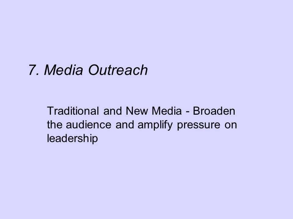 7. Media Outreach Traditional and New Media - Broaden the audience and amplify pressure on leadership