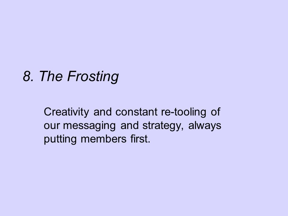 8. The Frosting Creativity and constant re-tooling of our messaging and strategy, always putting members first.