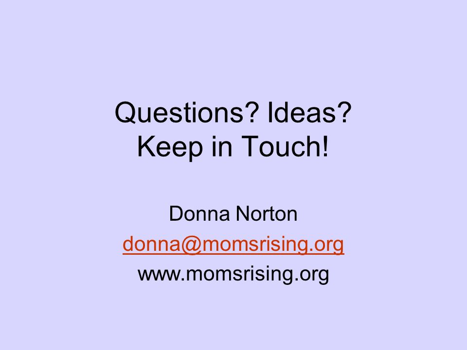 Donna Norton donna@momsrising.org www.momsrising.org Questions? Ideas? Keep in Touch!