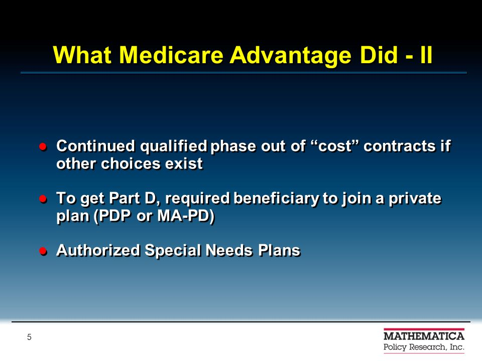 4 What Medicare Advantage Did Continued expanded choice options: PPO, PSO, PFFS Dealt with restrictions on rate increases (starting 2004) to encourage plan entry Created regional PPO option to expand choice to rural and less urbanized areas Made MSA authority permanent and removed limit on enrollment Continued expanded choice options: PPO, PSO, PFFS Dealt with restrictions on rate increases (starting 2004) to encourage plan entry Created regional PPO option to expand choice to rural and less urbanized areas Made MSA authority permanent and removed limit on enrollment
