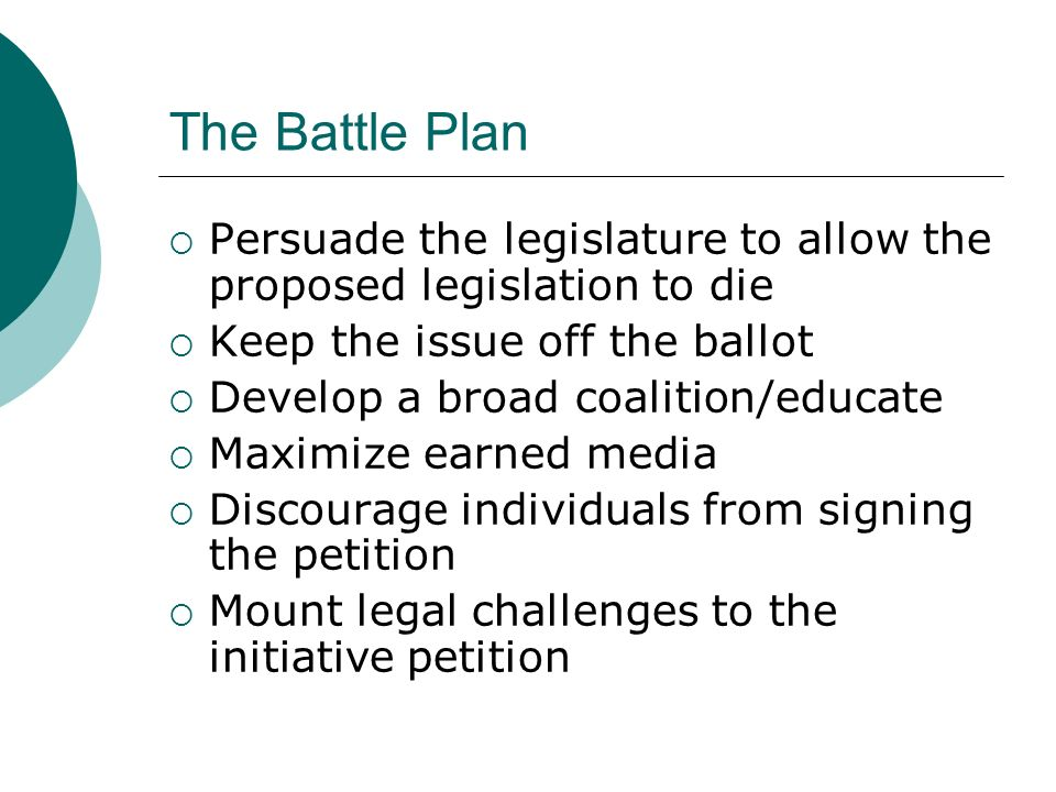 The Battle Plan Persuade the legislature to allow the proposed legislation to die Keep the issue off the ballot Develop a broad coalition/educate Maximize earned media Discourage individuals from signing the petition Mount legal challenges to the initiative petition