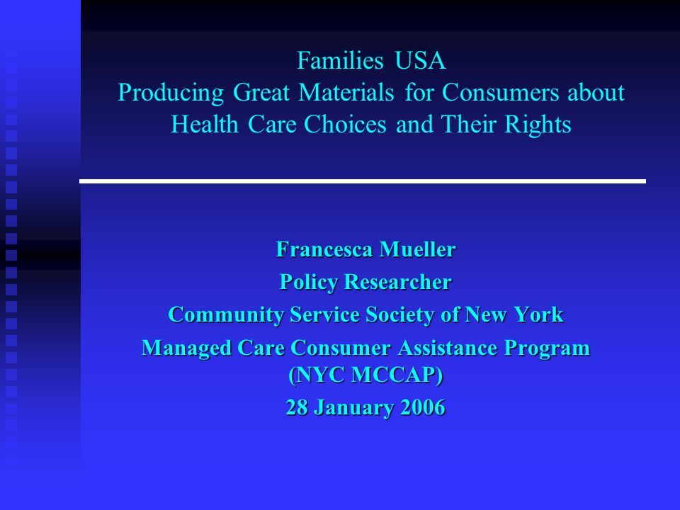 Families USA Producing Great Materials for Consumers about Health Care Choices and Their Rights Francesca Mueller Policy Researcher Community Service