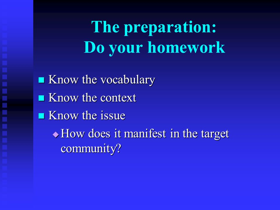 The preparation: Do your homework Know the vocabulary Know the vocabulary Know the context Know the context Know the issue Know the issue How does it manifest in the target community.